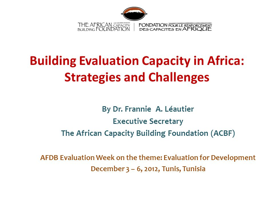 Building Evaluation Capacity in Africa: Strategies and Challenges By Dr. Frannie A. Léautier Executive Secretary The African Capacity Building Foundat