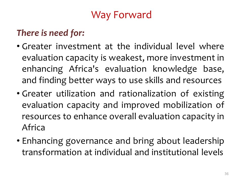 Way Forward There is need for: Greater investment at the individual level where evaluation capacity is weakest, more investment in enhancing Africa's