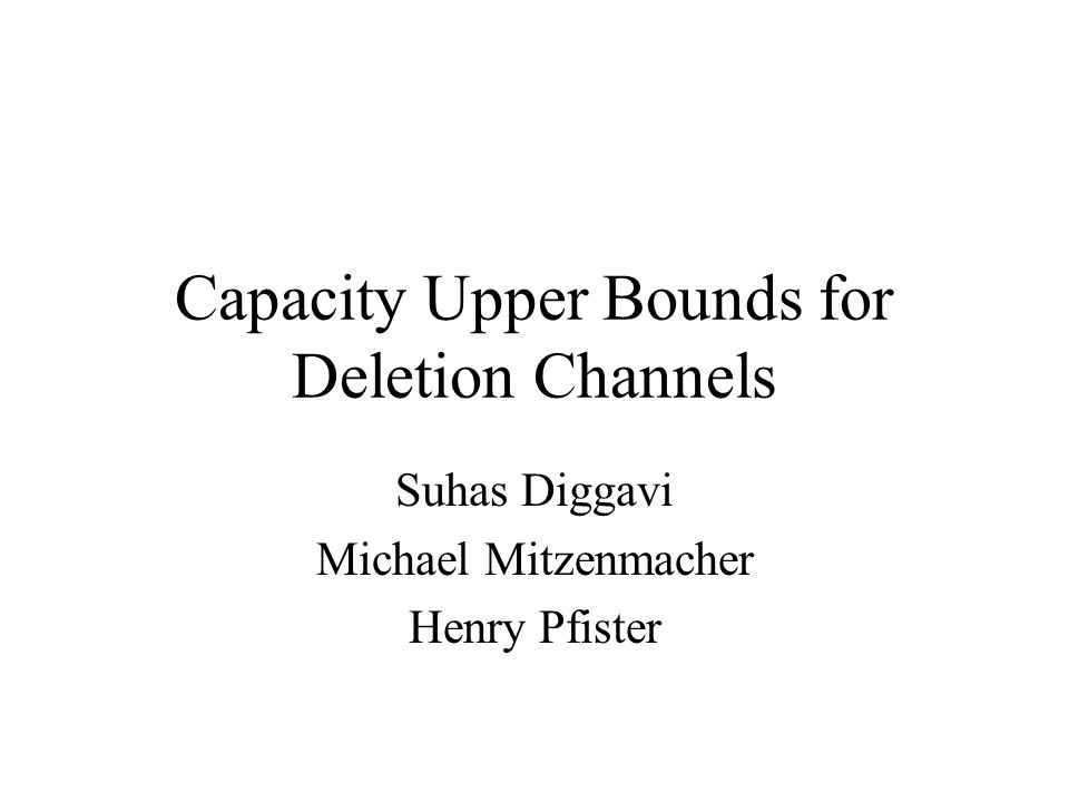 Capacity Upper Bounds for Deletion Channels Suhas Diggavi Michael Mitzenmacher Henry Pfister