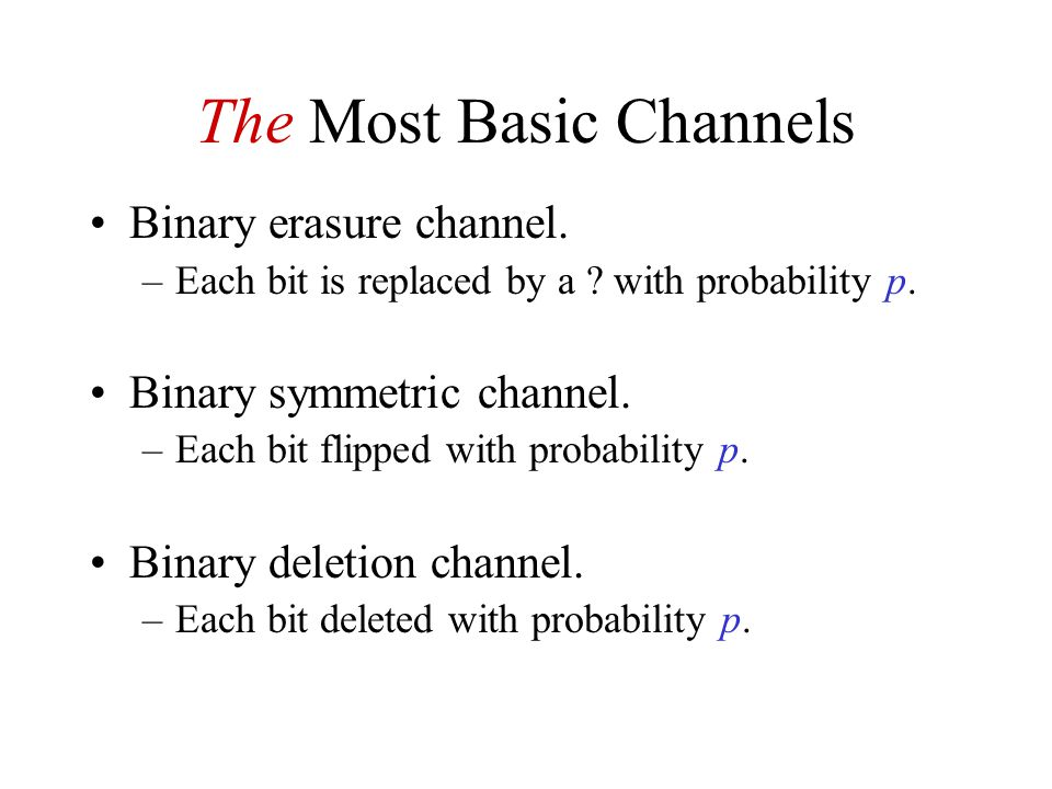 The Most Basic Channels Binary erasure channel. –Each bit is replaced by a .