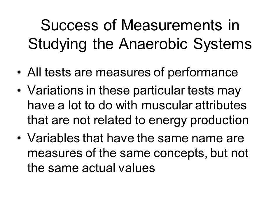 Success of Measurements in Studying the Anaerobic Systems All tests are measures of performance Variations in these particular tests may have a lot to