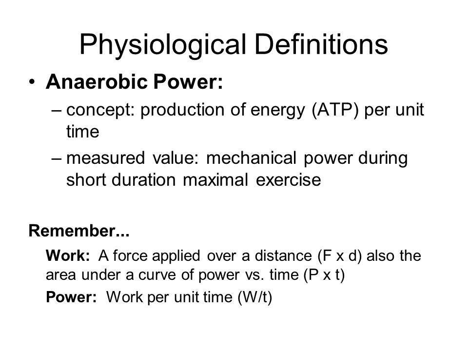 Physiological Definitions Anaerobic Power: –concept: production of energy (ATP) per unit time –measured value: mechanical power during short duration