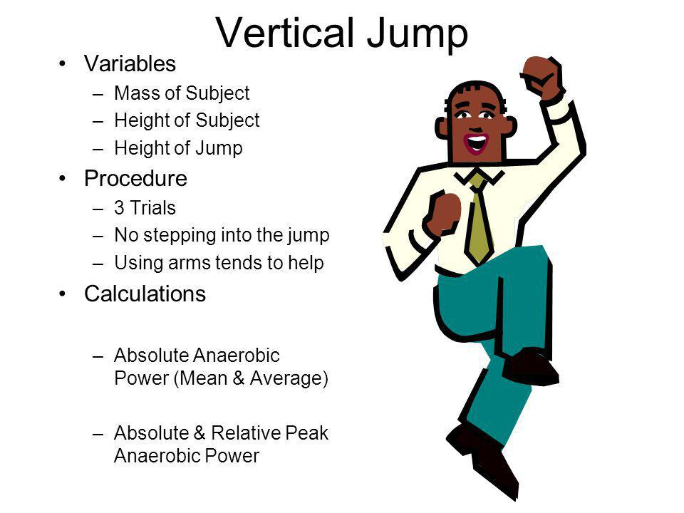 Vertical Jump Variables –Mass of Subject –Height of Subject –Height of Jump Procedure –3 Trials –No stepping into the jump –Using arms tends to help C