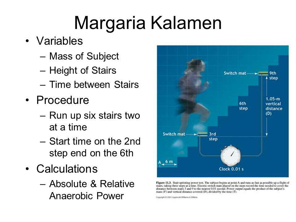 Margaria Kalamen Variables –Mass of Subject –Height of Stairs –Time between Stairs Procedure –Run up six stairs two at a time –Start time on the 2nd s