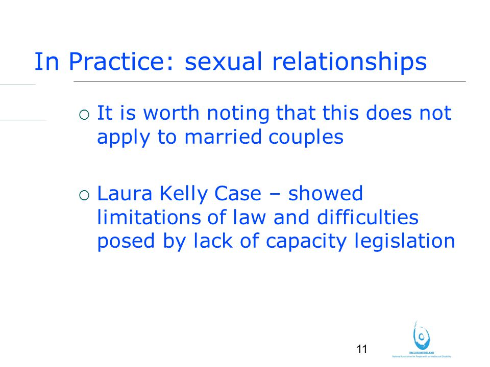 11 In Practice: sexual relationships It is worth noting that this does not apply to married couples Laura Kelly Case – showed limitations of law and difficulties posed by lack of capacity legislation