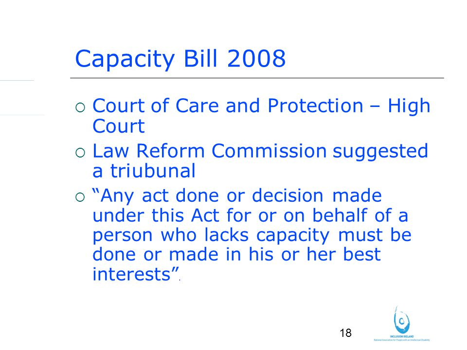 18 Capacity Bill 2008 Court of Care and Protection – High Court Law Reform Commission suggested a triubunal Any act done or decision made under this Act for or on behalf of a person who lacks capacity must be done or made in his or her best interests.