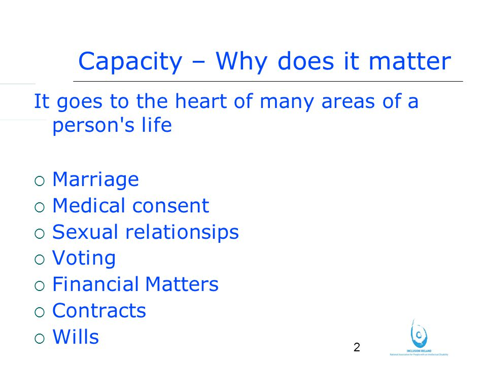 2 Capacity – Why does it matter It goes to the heart of many areas of a person s life Marriage Medical consent Sexual relationsips Voting Financial Matters Contracts Wills