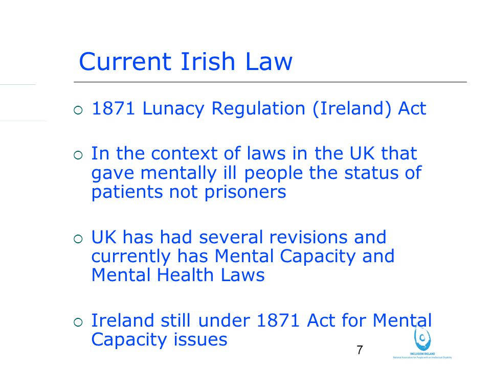 7 Current Irish Law 1871 Lunacy Regulation (Ireland) Act In the context of laws in the UK that gave mentally ill people the status of patients not prisoners UK has had several revisions and currently has Mental Capacity and Mental Health Laws Ireland still under 1871 Act for Mental Capacity issues