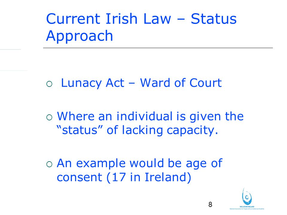8 Current Irish Law – Status Approach Lunacy Act – Ward of Court Where an individual is given the status of lacking capacity.
