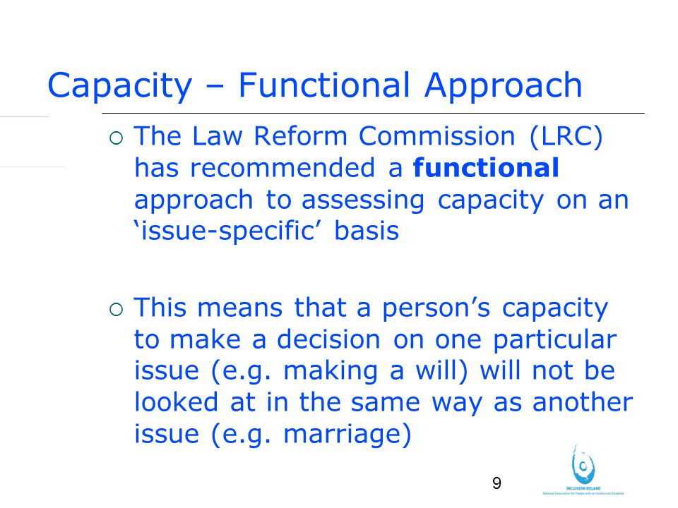 9 Capacity – Functional Approach The Law Reform Commission (LRC) has recommended a functional approach to assessing capacity on an issue-specific basis This means that a persons capacity to make a decision on one particular issue (e.g.