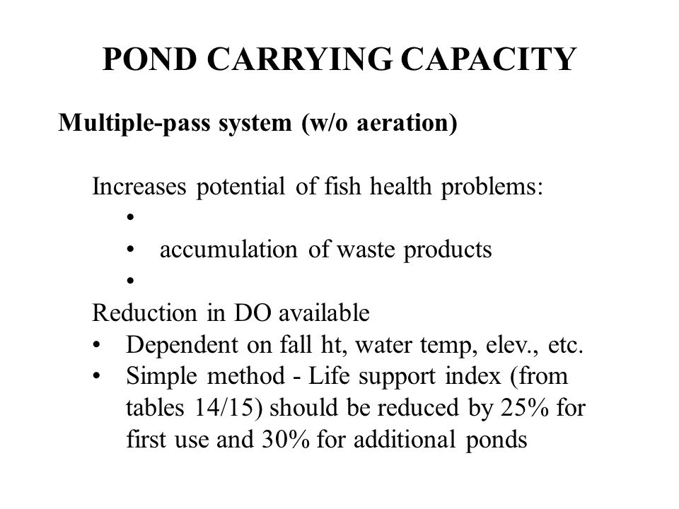 POND CARRYING CAPACITY Multiple-pass system (w/o aeration) Increases potential of fish health problems: accumulation of waste products Reduction in DO