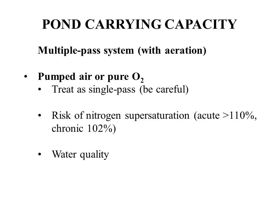 POND CARRYING CAPACITY Multiple-pass system (with aeration) Pumped air or pure O 2 Treat as single-pass (be careful) Risk of nitrogen supersaturation