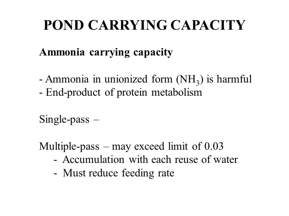 POND CARRYING CAPACITY Ammonia carrying capacity - Ammonia in unionized form (NH 3 ) is harmful - End-product of protein metabolism Single-pass – Mult