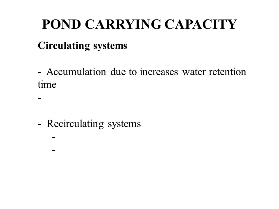 POND CARRYING CAPACITY Circulating systems - Accumulation due to increases water retention time - - Recirculating systems -