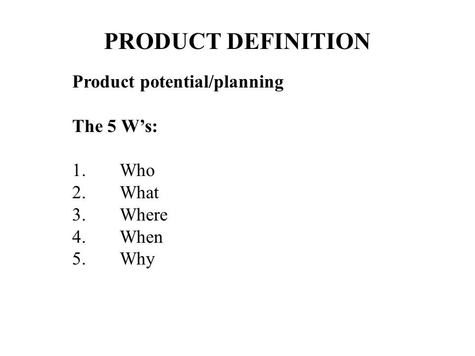PRODUCT DEFINITION Product potential/planning The 5 Ws: 1.Who 2.What 3.Where 4.When 5.Why