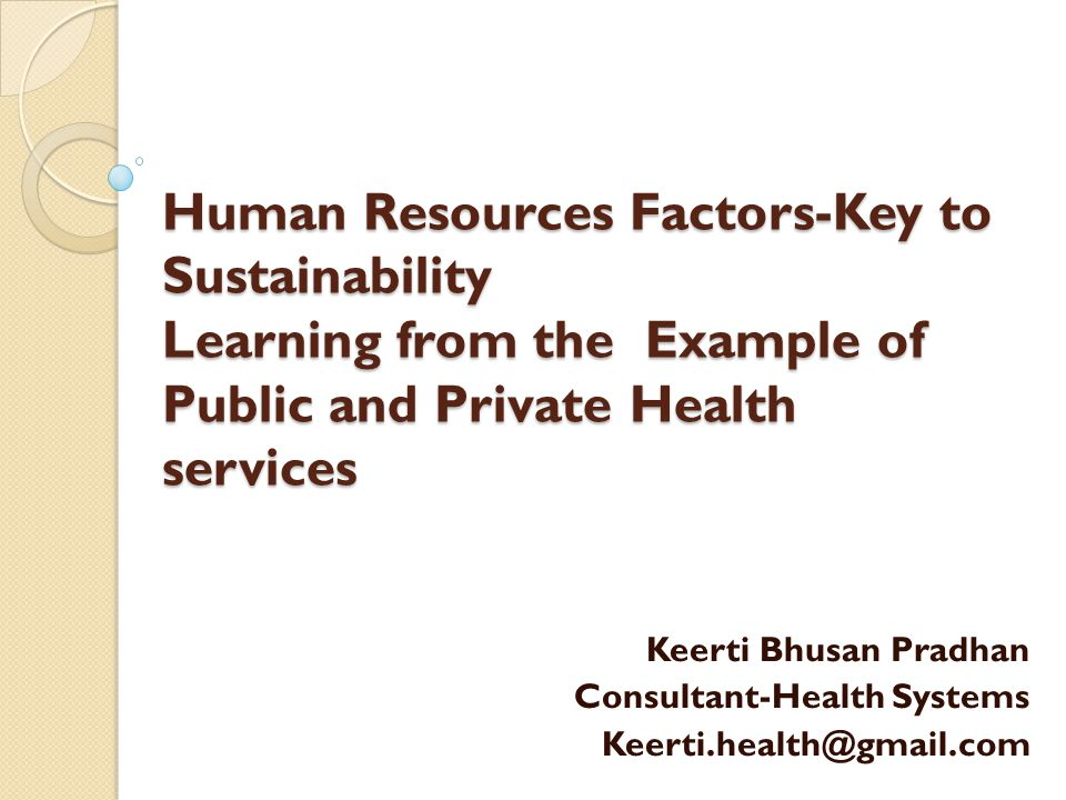 Human Resources Factors-Key to Sustainability Learning from the Example of Public and Private Health services Keerti Bhusan Pradhan Consultant-Health Systems Keerti.health@gmail.com