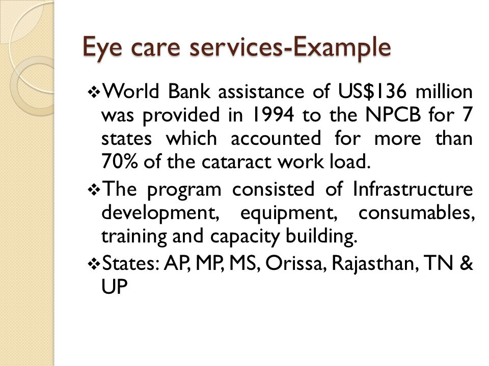 Eye care services-Example World Bank assistance of US$136 million was provided in 1994 to the NPCB for 7 states which accounted for more than 70% of the cataract work load.