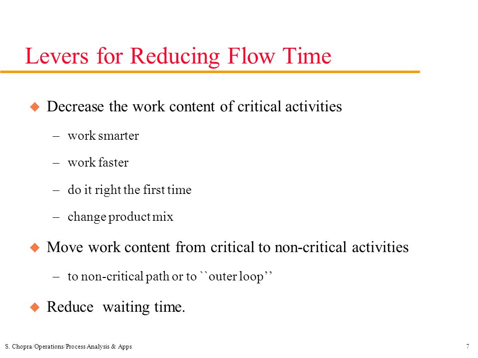 S. Chopra/Operations/Process Analysis & Apps7 Levers for Reducing Flow Time u Decrease the work content of critical activities –work smarter –work fas