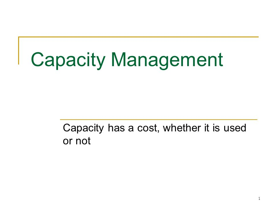 1 Capacity Management Capacity has a cost, whether it is used or not