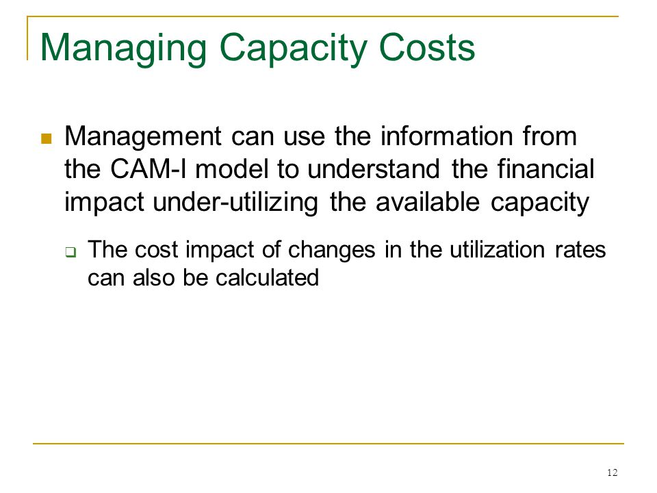 12 Managing Capacity Costs Management can use the information from the CAM-I model to understand the financial impact under-utilizing the available ca