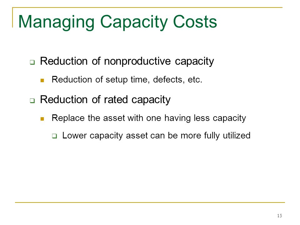 15 Managing Capacity Costs Reduction of nonproductive capacity Reduction of setup time, defects, etc.