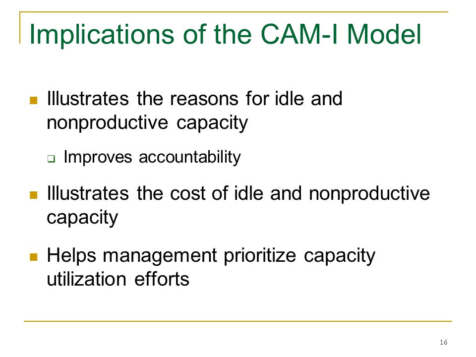16 Implications of the CAM-I Model Illustrates the reasons for idle and nonproductive capacity Improves accountability Illustrates the cost of idle and nonproductive capacity Helps management prioritize capacity utilization efforts