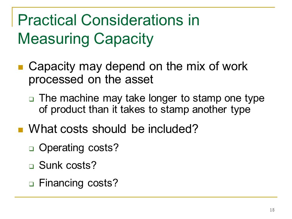 18 Practical Considerations in Measuring Capacity Capacity may depend on the mix of work processed on the asset The machine may take longer to stamp one type of product than it takes to stamp another type What costs should be included.