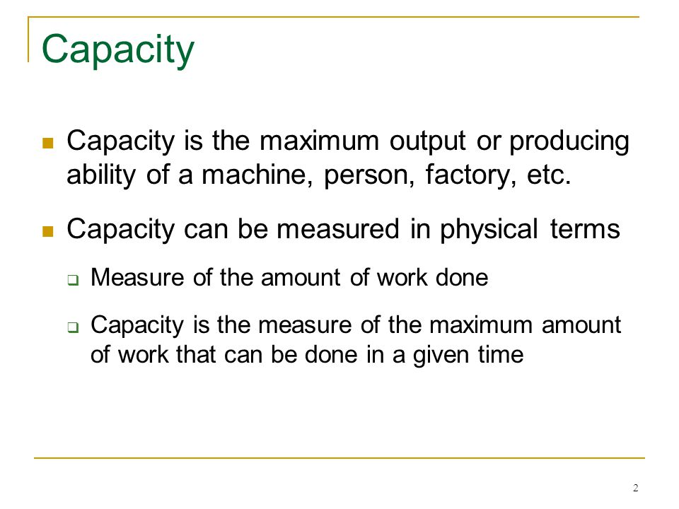 2 Capacity Capacity is the maximum output or producing ability of a machine, person, factory, etc. Capacity can be measured in physical terms Measure