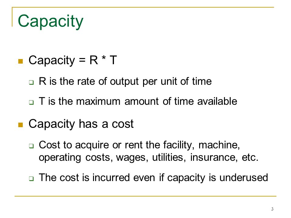 3 Capacity Capacity = R * T R is the rate of output per unit of time T is the maximum amount of time available Capacity has a cost Cost to acquire or rent the facility, machine, operating costs, wages, utilities, insurance, etc.