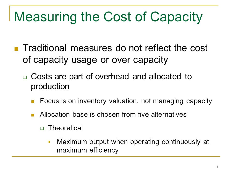 4 Measuring the Cost of Capacity Traditional measures do not reflect the cost of capacity usage or over capacity Costs are part of overhead and alloca