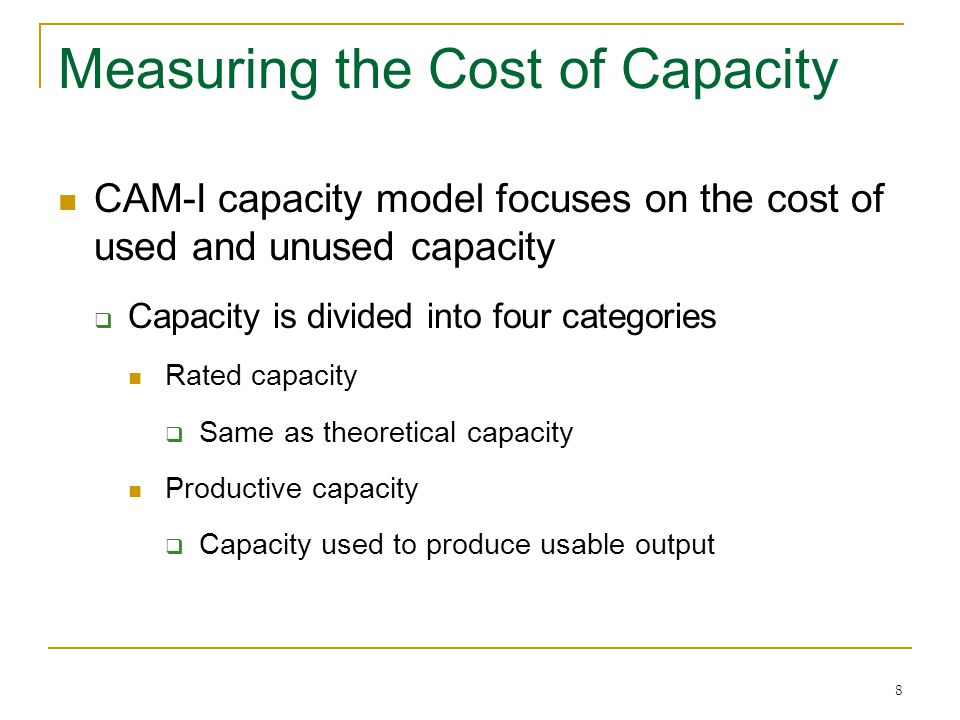 8 CAM-I capacity model focuses on the cost of used and unused capacity Capacity is divided into four categories Rated capacity Same as theoretical capacity Productive capacity Capacity used to produce usable output
