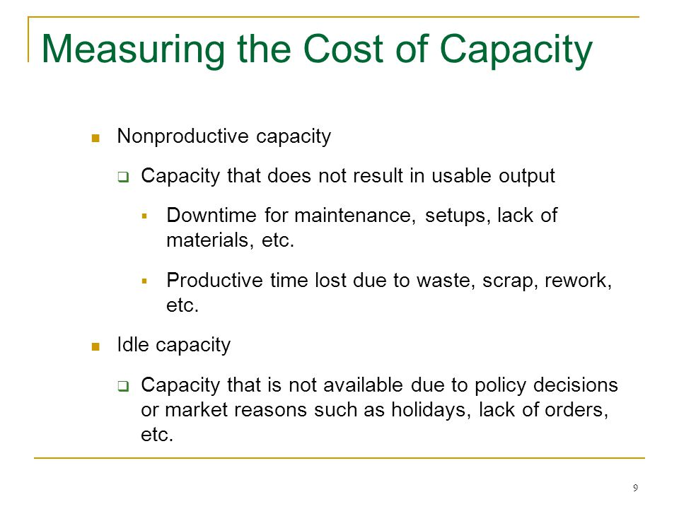 9 Measuring the Cost of Capacity Nonproductive capacity Capacity that does not result in usable output Downtime for maintenance, setups, lack of materials, etc.