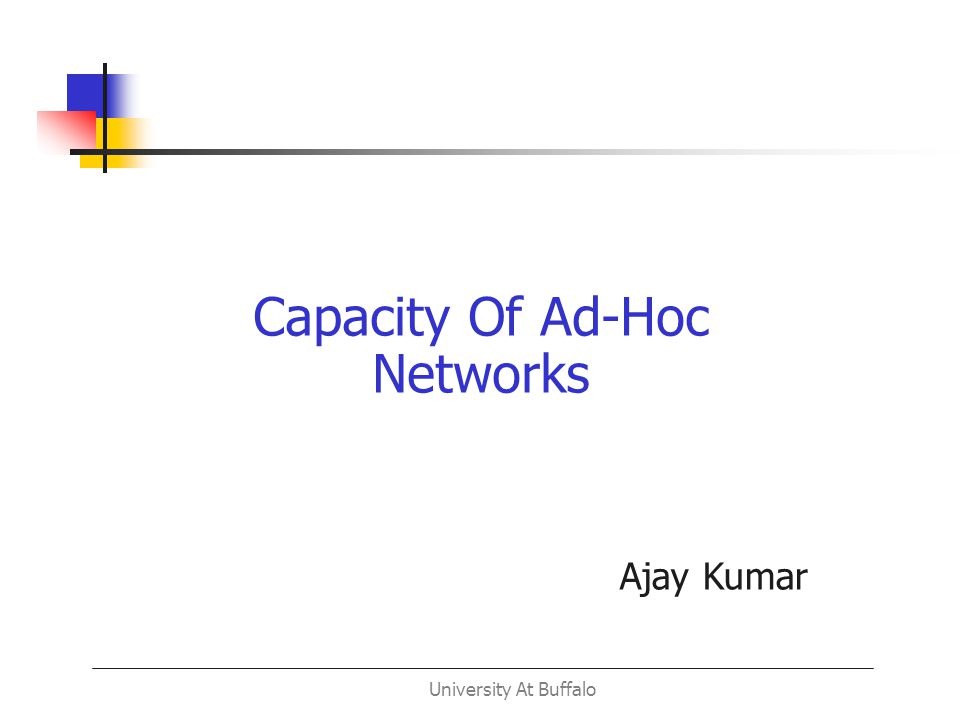 University At Buffalo Capacity Of Ad-Hoc Networks Ajay Kumar