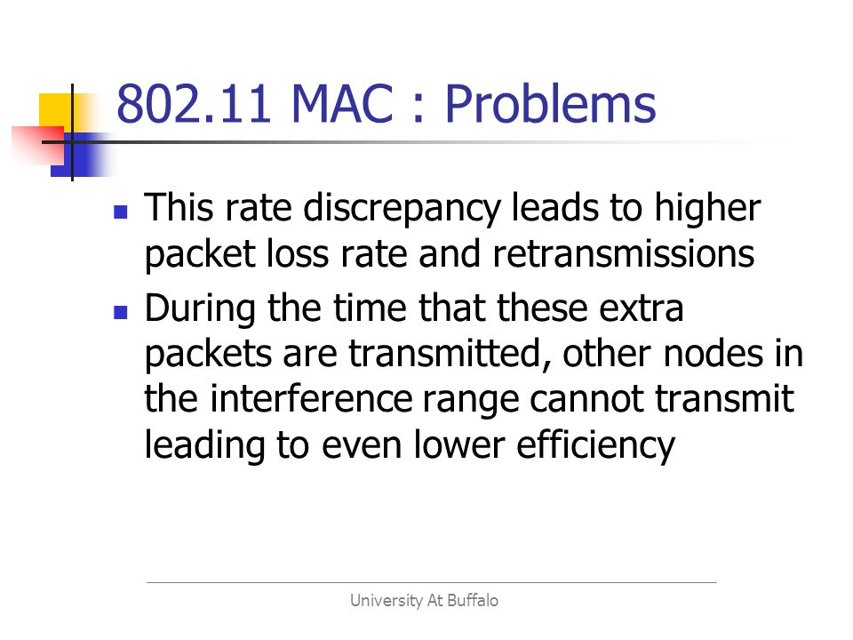 University At Buffalo 802.11 MAC : Problems This rate discrepancy leads to higher packet loss rate and retransmissions During the time that these extra packets are transmitted, other nodes in the interference range cannot transmit leading to even lower efficiency