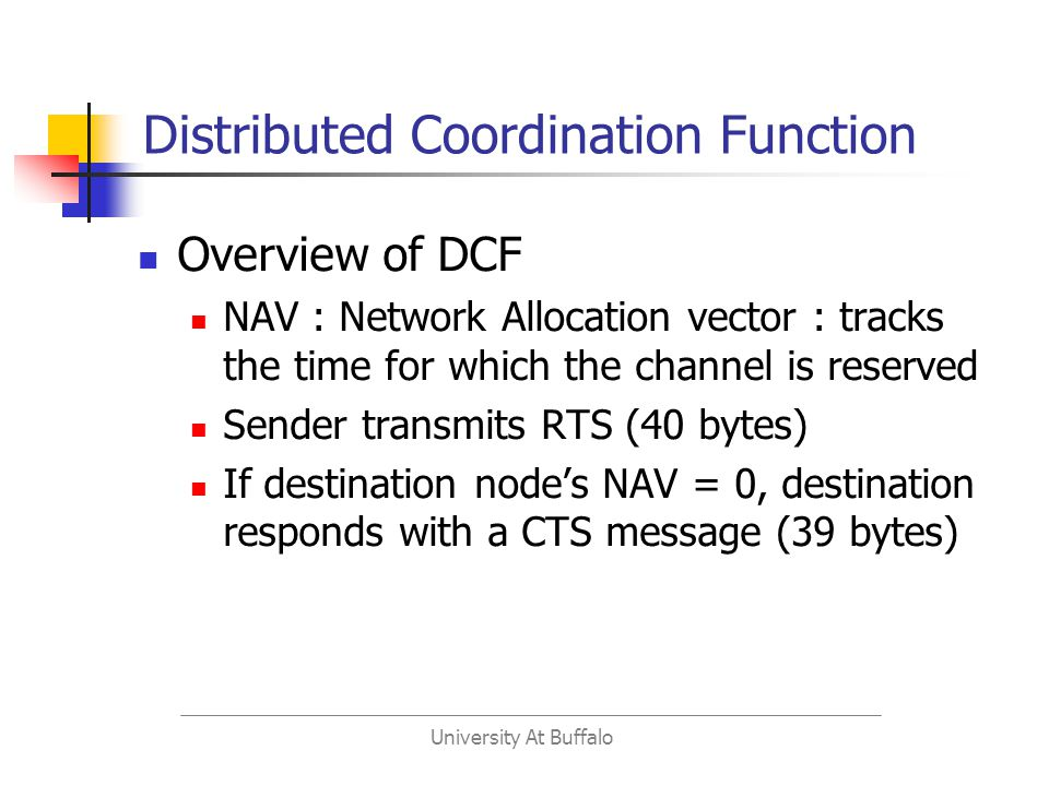 University At Buffalo Distributed Coordination Function Overview of DCF NAV : Network Allocation vector : tracks the time for which the channel is reserved Sender transmits RTS (40 bytes) If destination nodes NAV = 0, destination responds with a CTS message (39 bytes)