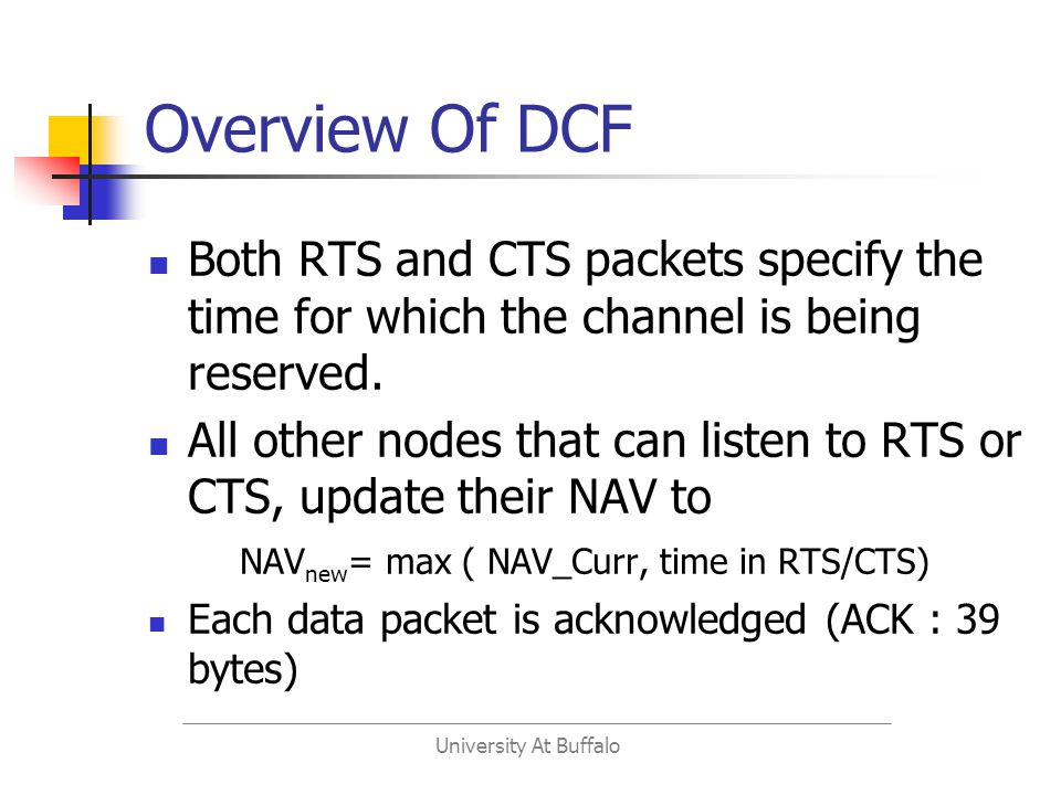 University At Buffalo Overview Of DCF Both RTS and CTS packets specify the time for which the channel is being reserved.