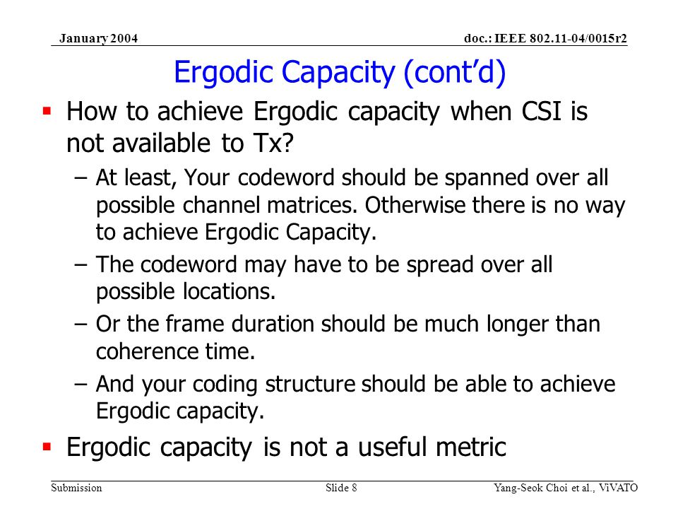doc.: IEEE /0015r2 Submission January 2004 Yang-Seok Choi et al., ViVATOSlide 8 Ergodic Capacity (contd) How to achieve Ergodic capacity when CSI is not available to Tx.