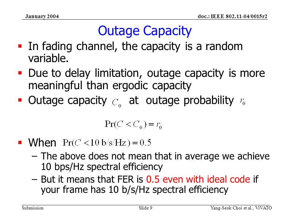 doc.: IEEE 802.11-04/0015r2 Submission January 2004 Yang-Seok Choi et al., ViVATOSlide 10 Outage Capacity (contd) CDF in Log scale : Low outage probability is of interest (some consider zero-outage probability) –Recall definition of Capacity – Maximum rate without error –Linear scale may not reveal behaviors at low outage probabilities Outage Probability –With ideal code, outage probability is equal to FER of which spectral efficiency is C 0 –With non-ideal code, outage probability is lower bound of FER –Slope of Log outage probability vs.