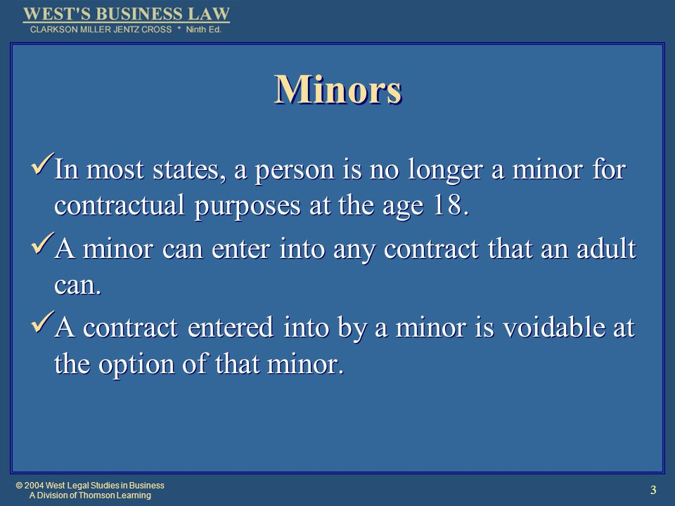 © 2004 West Legal Studies in Business A Division of Thomson Learning 4 Minors Right to Disaffirm A contract can be disaffirmed at any time during minority or for a reasonable period after the minor comes of age.