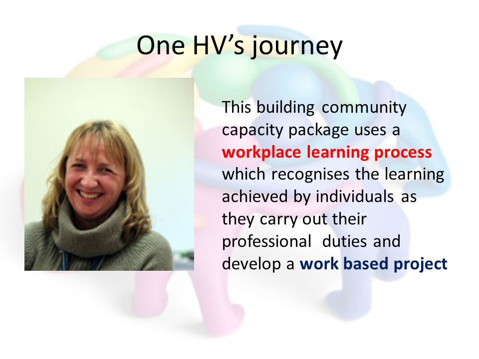 One HVs journey This building community capacity package uses a workplace learning process which recognises the learning achieved by individuals as they carry out their professional duties and develop a work based project