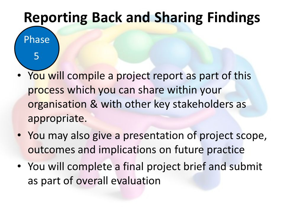 Reporting Back and Sharing Findings You will compile a project report as part of this process which you can share within your organisation & with other key stakeholders as appropriate.
