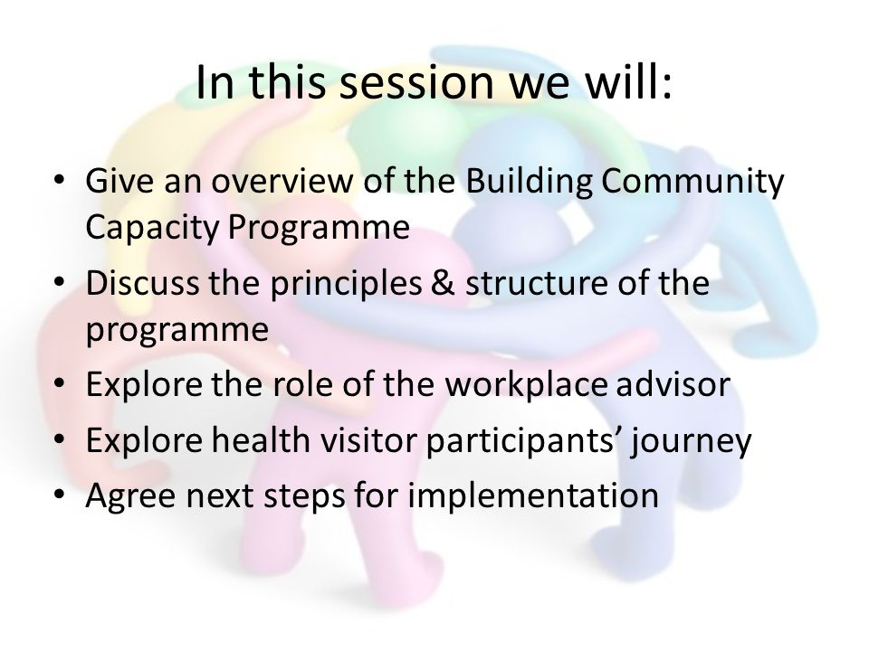 In this session we will: Give an overview of the Building Community Capacity Programme Discuss the principles & structure of the programme Explore the role of the workplace advisor Explore health visitor participants journey Agree next steps for implementation