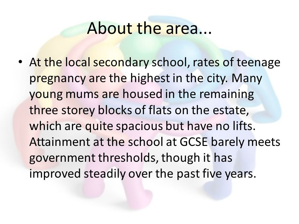 About the area... At the local secondary school, rates of teenage pregnancy are the highest in the city. Many young mums are housed in the remaining t