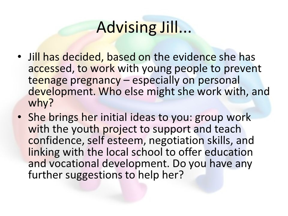 Advising Jill... Jill has decided, based on the evidence she has accessed, to work with young people to prevent teenage pregnancy – especially on pers