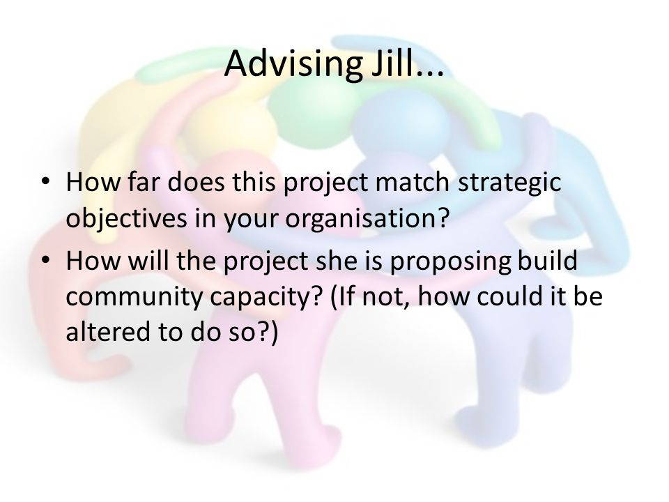 Advising Jill... How far does this project match strategic objectives in your organisation? How will the project she is proposing build community capa
