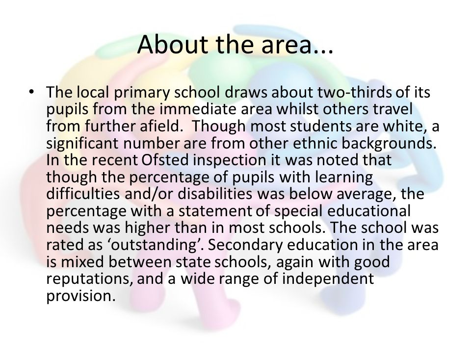 About the area... The local primary school draws about two-thirds of its pupils from the immediate area whilst others travel from further afield. Thou