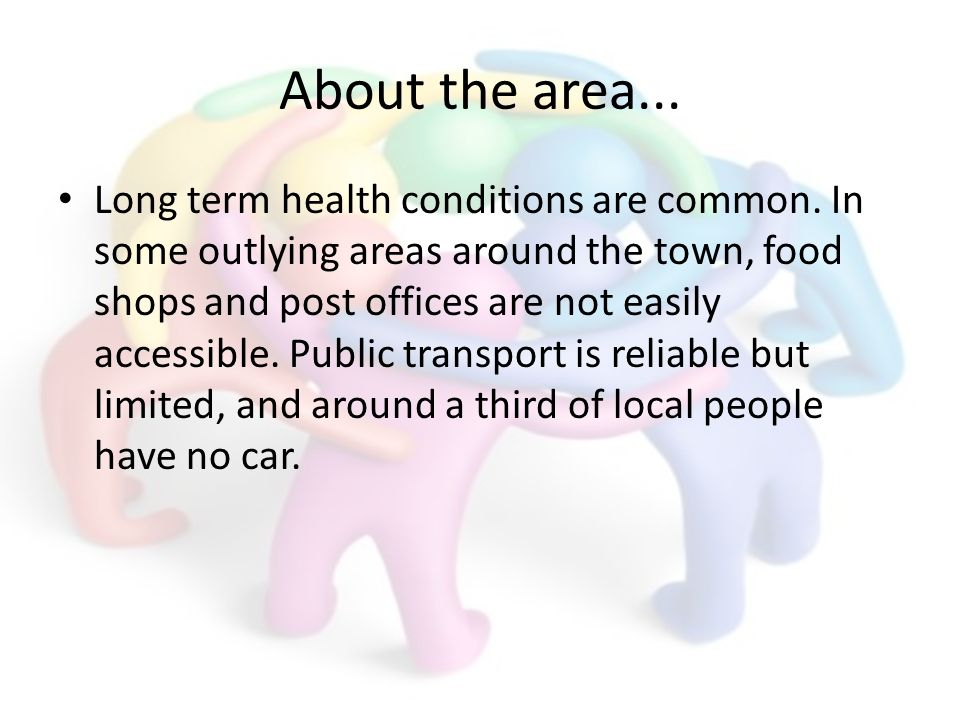 About the area... Long term health conditions are common. In some outlying areas around the town, food shops and post offices are not easily accessibl