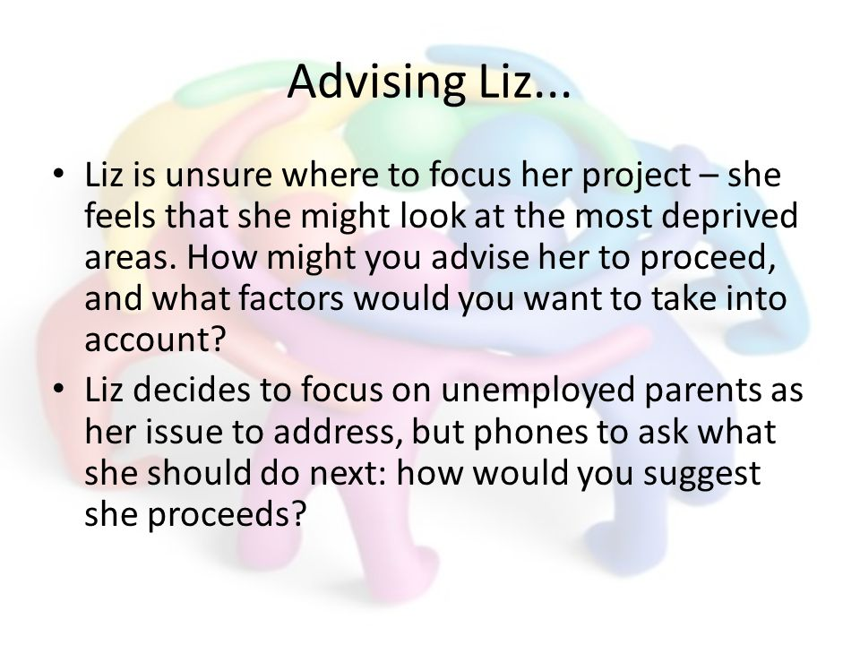 Advising Liz... Liz is unsure where to focus her project – she feels that she might look at the most deprived areas. How might you advise her to proce