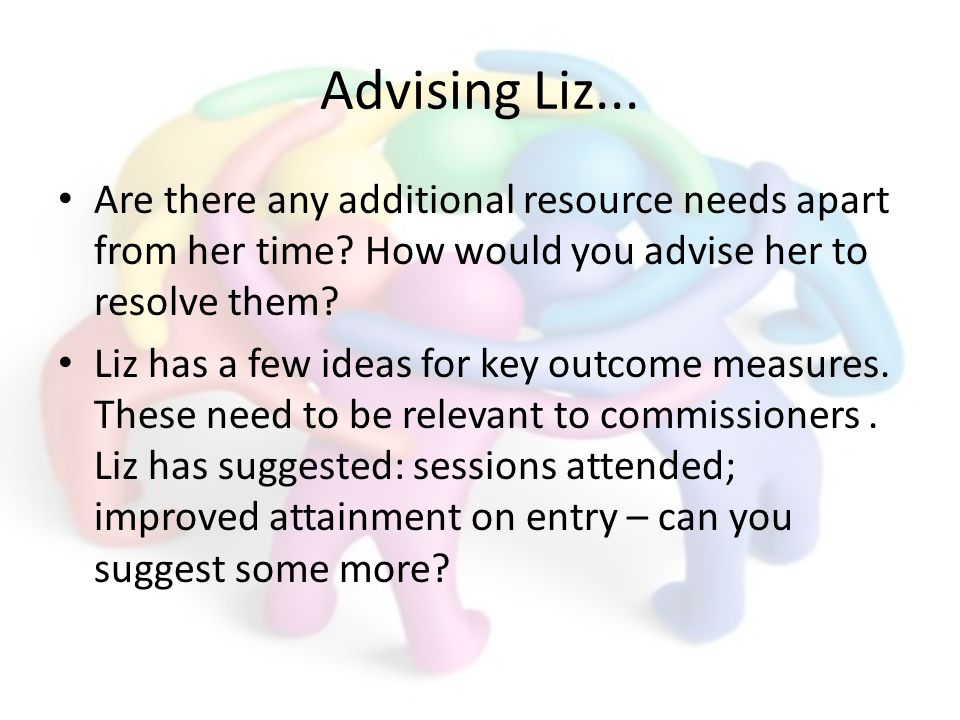 Advising Liz... Are there any additional resource needs apart from her time? How would you advise her to resolve them? Liz has a few ideas for key out