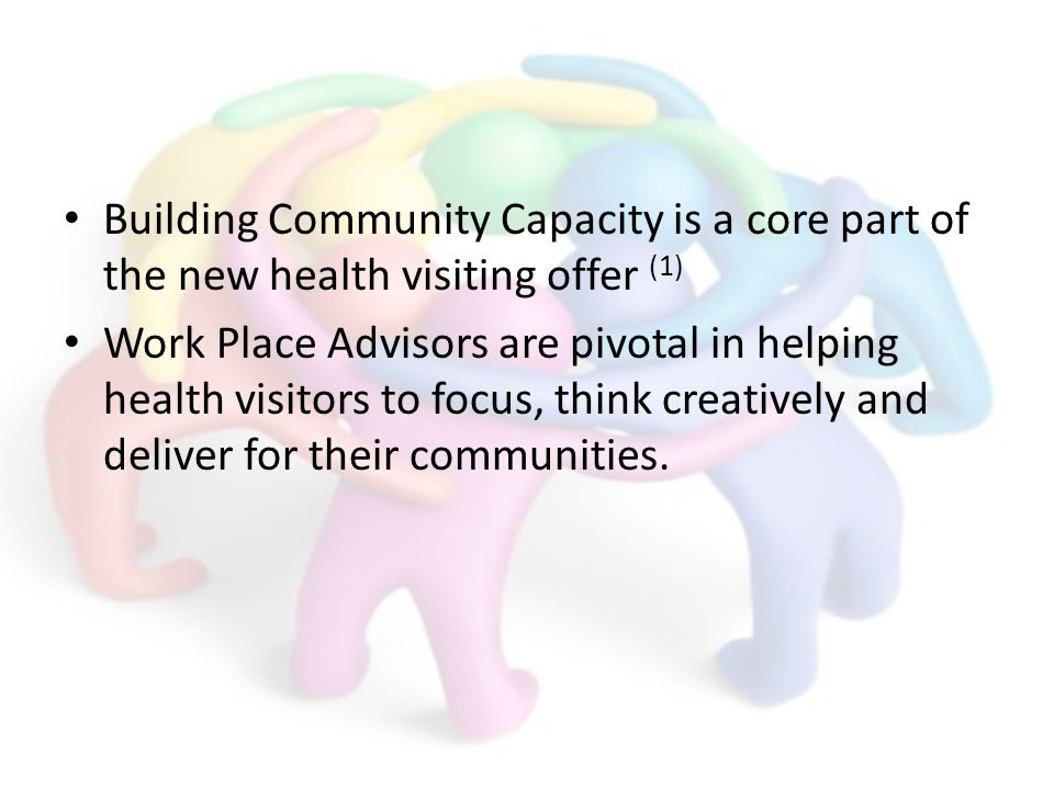 Building Community Capacity is a core part of the new health visiting offer (1) Work Place Advisors are pivotal in helping health visitors to focus, think creatively and deliver for their communities.